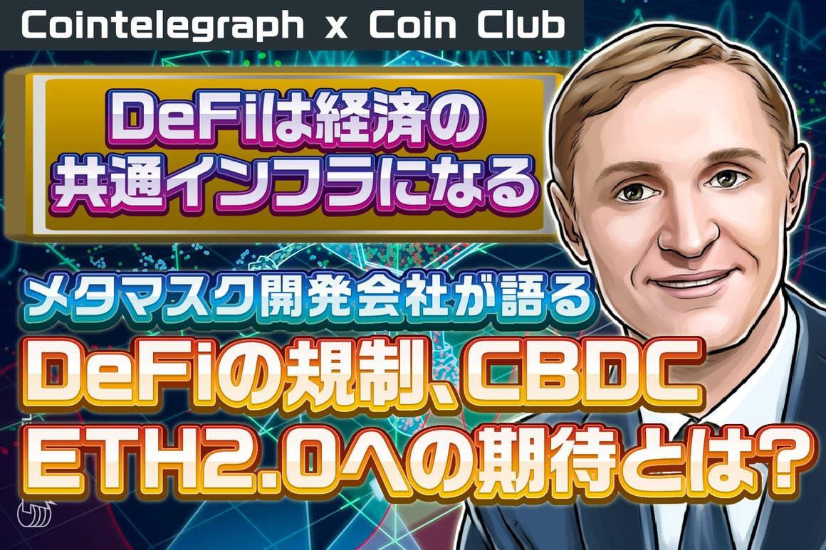DeFiは経済の共通インフラになる、メタマスクの開発会社がDeFiの規制、CBDC、ETH2.0への期待を語る【Coin Club×Cointelegraph】