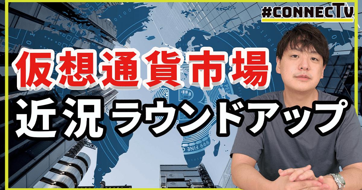 仮想通貨市場、近況まとめ【CONNECTV・動画解説】