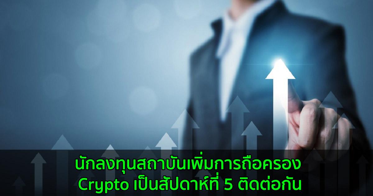 นักลงทุนสถาบันเพิ่มการถือครอง Crypto เป็นสัปดาห์ที่ 5 ติดต่อกัน