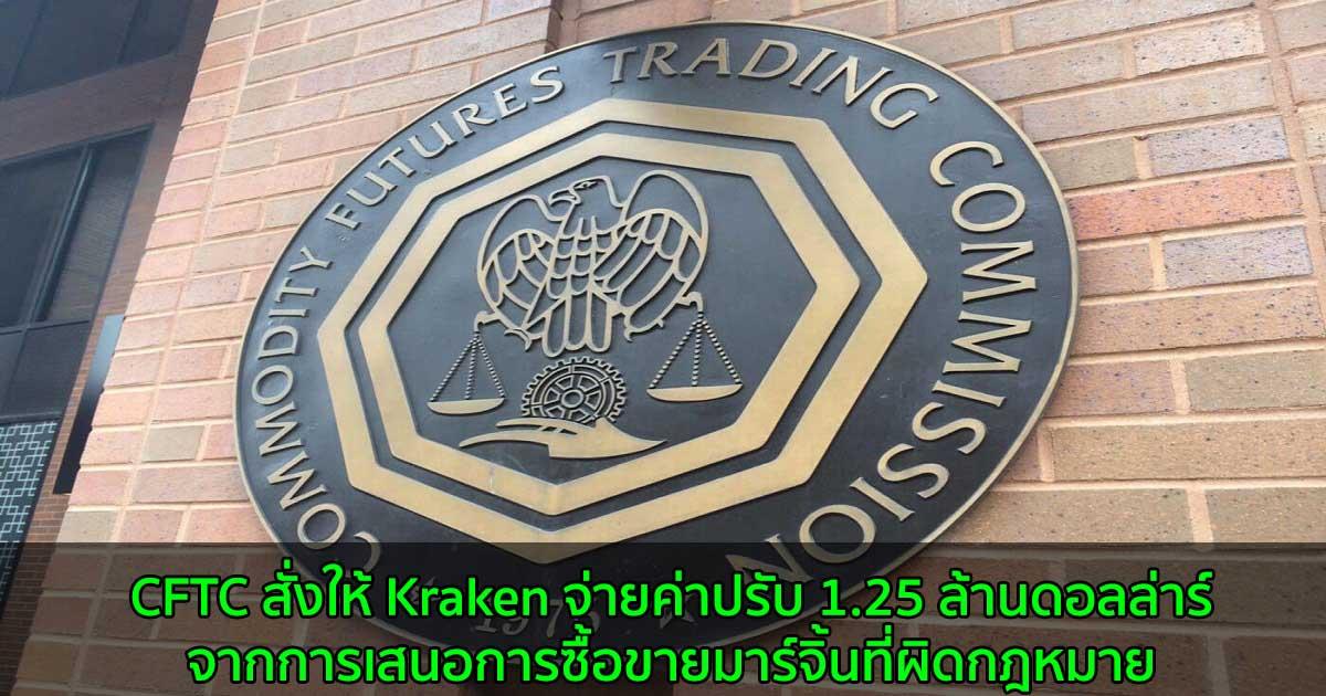 CFTC สั่งให้ Kraken จ่ายค่าปรับ 1.25 ล้านดอลล่าร์ จากการเสนอการซื้อขายมาร์จิ้นที่ผิดกฎหมาย