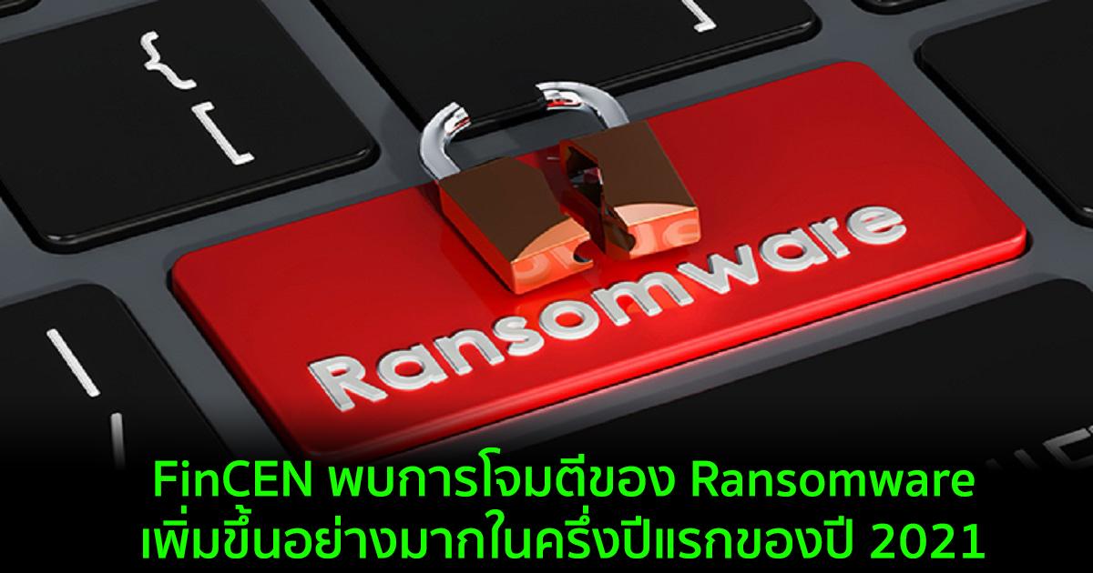 FinCEN พบการโจมตีของ Ransomware เพิ่มขึ้นอย่างมากในครึ่งปีแรกของปี 2021