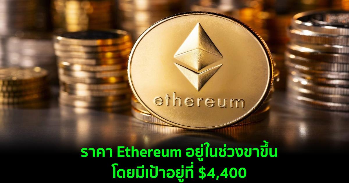 ราคา Ethereum อยู่ในช่วงขาขึ้น  โดยมีเป้าอยู่ที่ $4,400