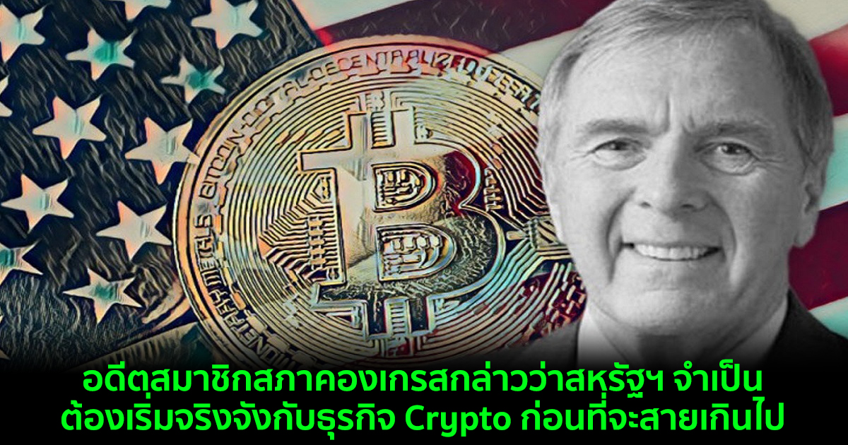 อดีตสมาชิกสภาคองเกรสกล่าวว่าสหรัฐฯ จำเป็นต้องเริ่มจริงจังกับธุรกิจ Crypto ก่อนที่จะสายเกินไป