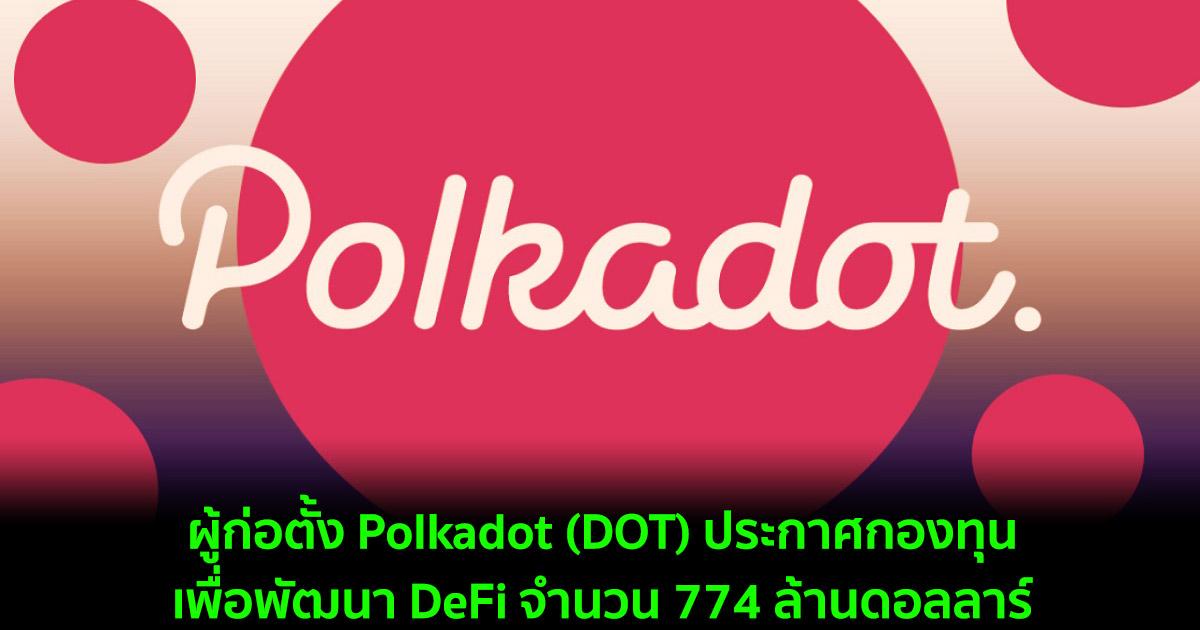 ผู้ก่อตั้ง Polkadot (DOT) ประกาศกองทุนเพื่อพัฒนา DeFi จำนวน 774 ล้านดอลลาร์
