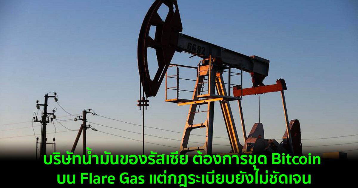บริษัทน้ำมันของรัสเซีย ต้องการขุด Bitcoin บน Flare Gas แต่กฎระเบียบยังไม่ชัดเจน