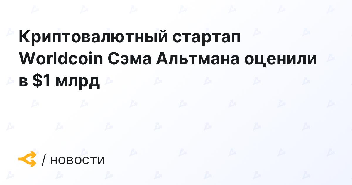 Криптовалютный стартап Worldcoin Сэма Альтмана оценили в $1 млрд