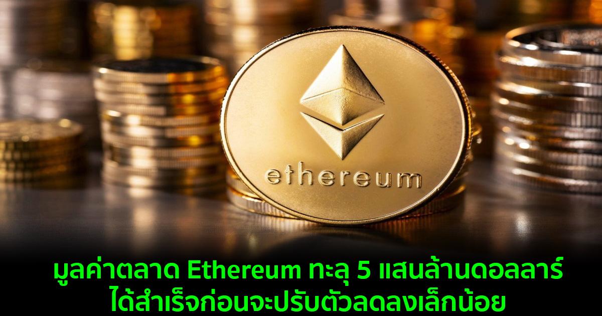 มูลค่าตลาด Ethereum ทะลุ 5 แสนล้านดอลลาร์สำเร็จก่อนจะปรับตัวลดลงเล็กน้อย