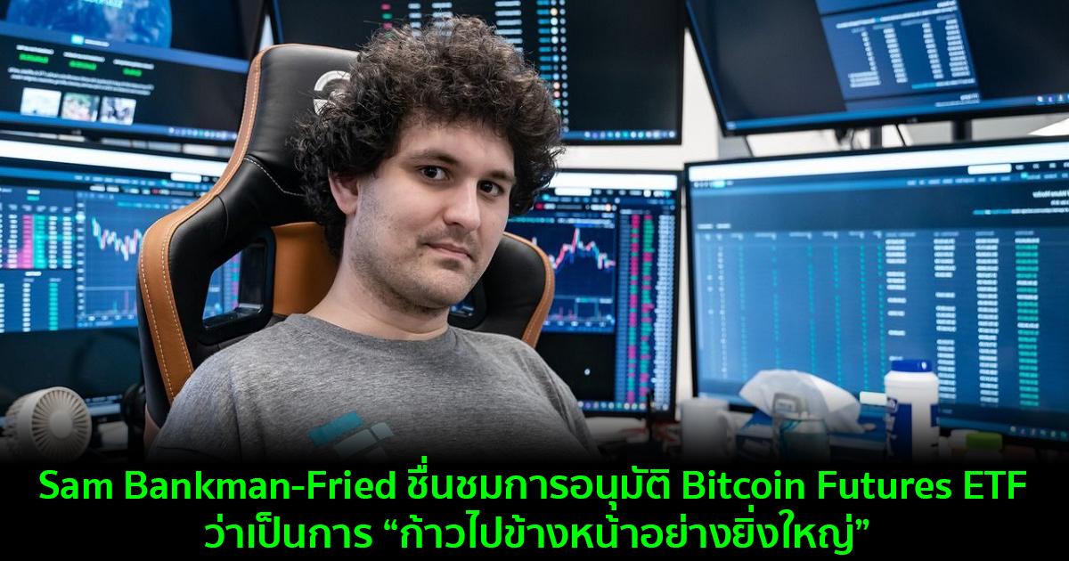 "Sam Bankman-Fried ชื่นชมการอนุมัติ Bitcoin Futures ETF ว่าเป็นการ ""ก้าวไปข้างหน้าอย่างยิ่งใหญ่"""