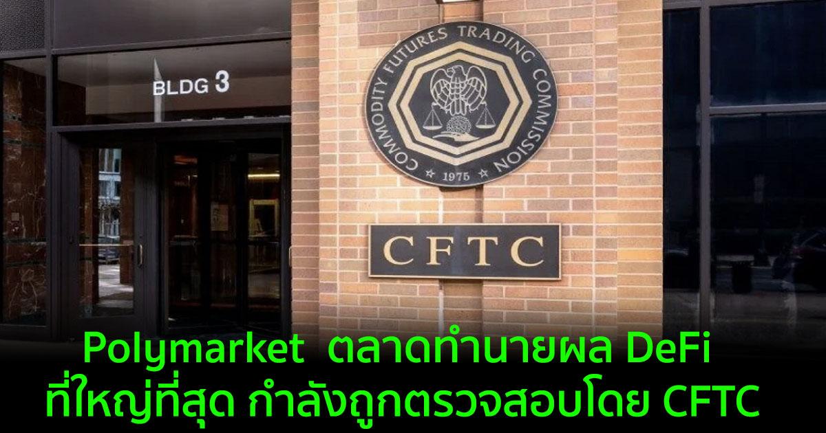 Polymarket  ตลาดทำนายผล DeFi ที่ใหญ่ที่สุด กำลังถูกตรวจสอบโดย CFTC