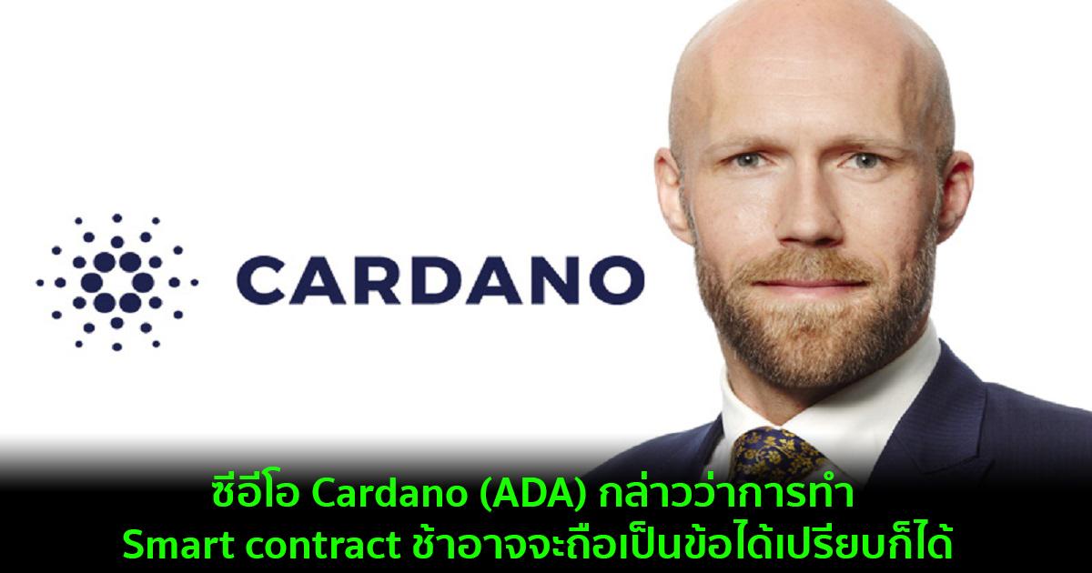 ซีอีโอ Cardano (ADA) กล่าวว่าการทำ Smart contract ช้าอาจจะถือเป็นข้อได้เปรียบก็ได้
