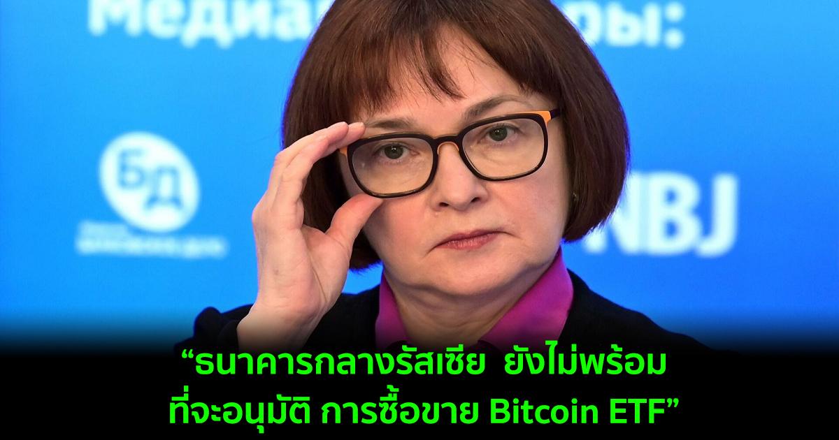 ธนาคารกลางรัสเซีย  ยังไม่พร้อมที่จะอนุมัติ การซื้อขาย Bitcoin ETF