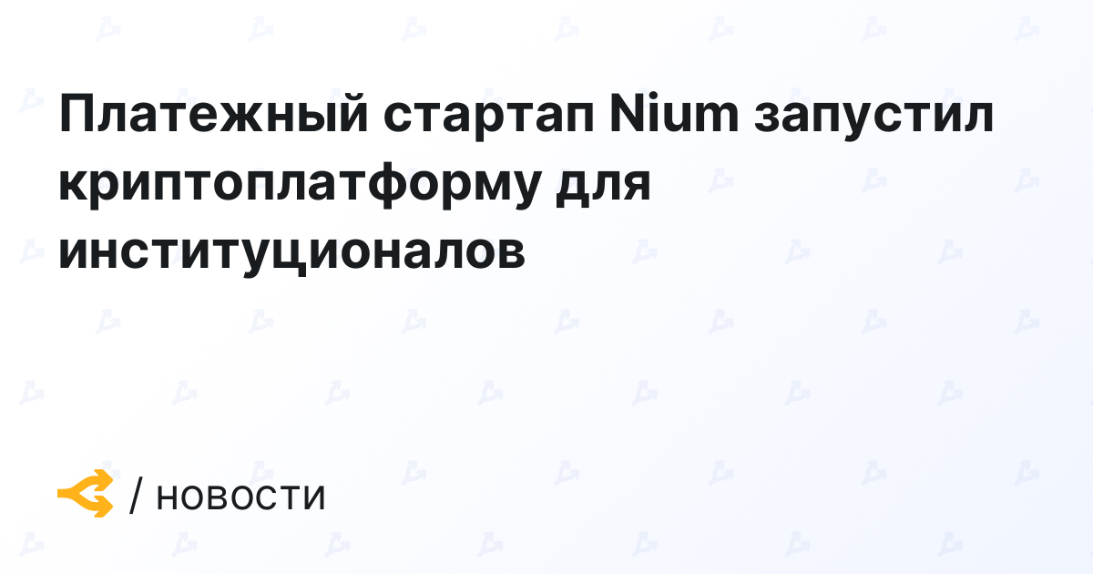 Платежный стартап Nium запустил криптоплатформу для институционалов