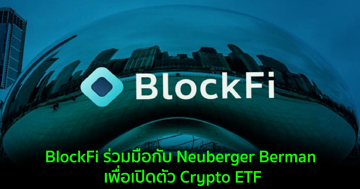 BlockFi ร่วมมือกับ Neuberger Berman เพื่อเปิดตัว Crypto ETF
