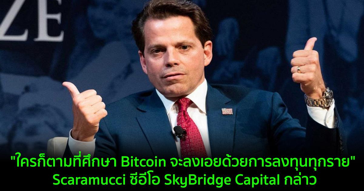 """""""ใครก็ตามที่ศึกษา Bitcoin จะลงเอยด้วยการลงทุนทุกราย"""" Scaramucci ซีอีโอ SkyBridge Capital กล่าว"""