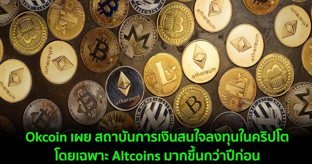 Okcoin เผย สถาบันการเงินสนใจลงทุนในคริปโตโดยเฉพาะ Altcoins มากขึ้นกว่าปีก่อน