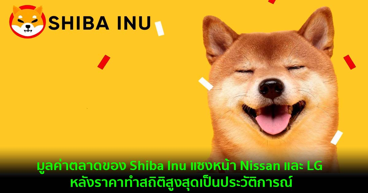 มูลค่าตลาดของ Shiba Inu แซงหน้า Nissan และ LG Electronics ไปแล้ว หลังราคาทำสถิติสูงสุดเป็นประวัติการณ์
