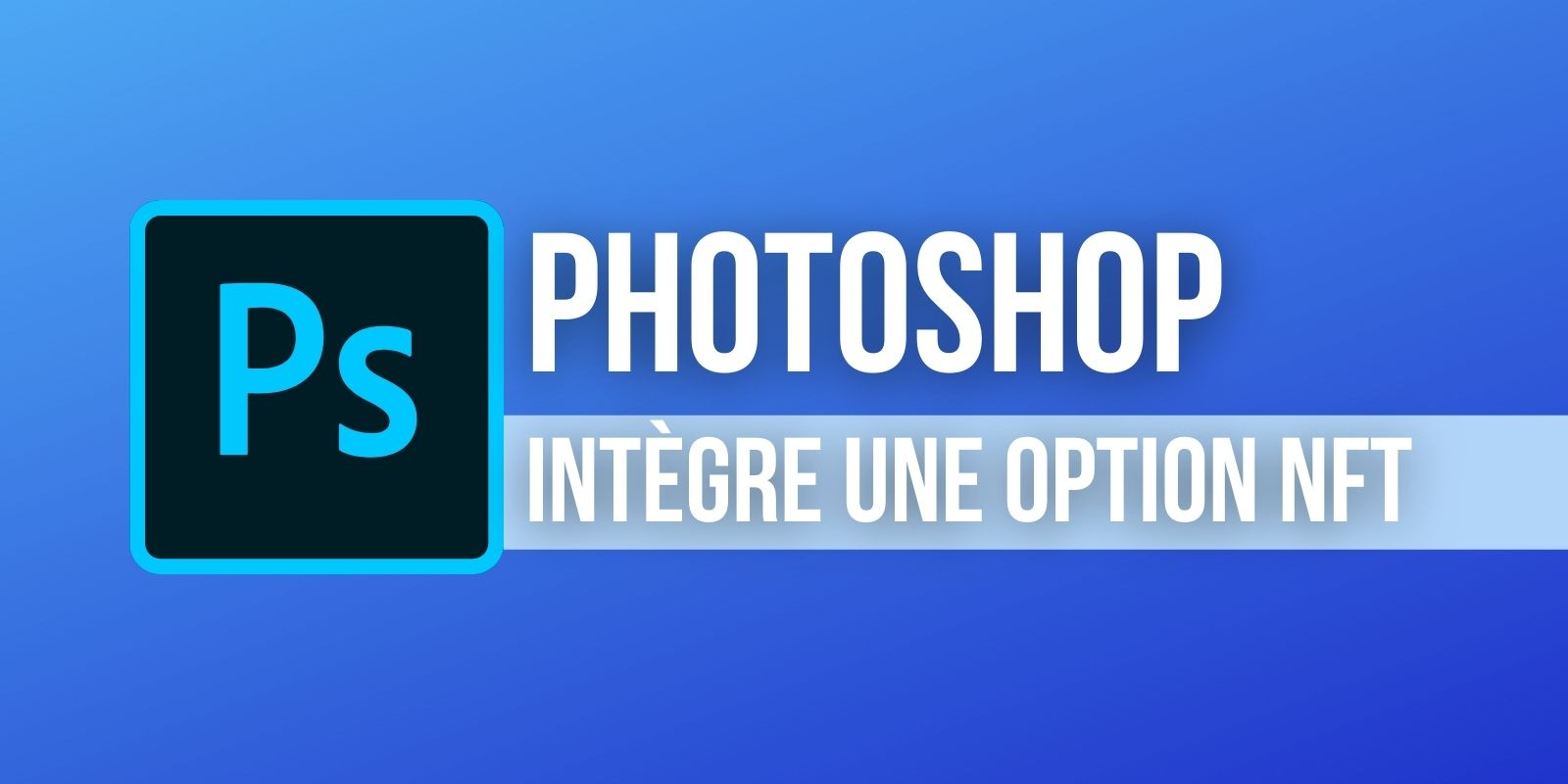 Le logiciel Photoshop ajoute une option qui facilite la création de NFTs