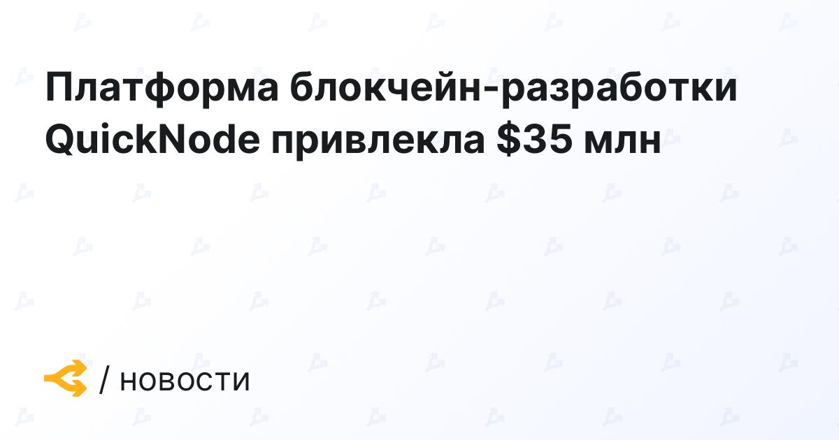 Платформа блокчейн-разработки QuickNode привлекла $35 млн