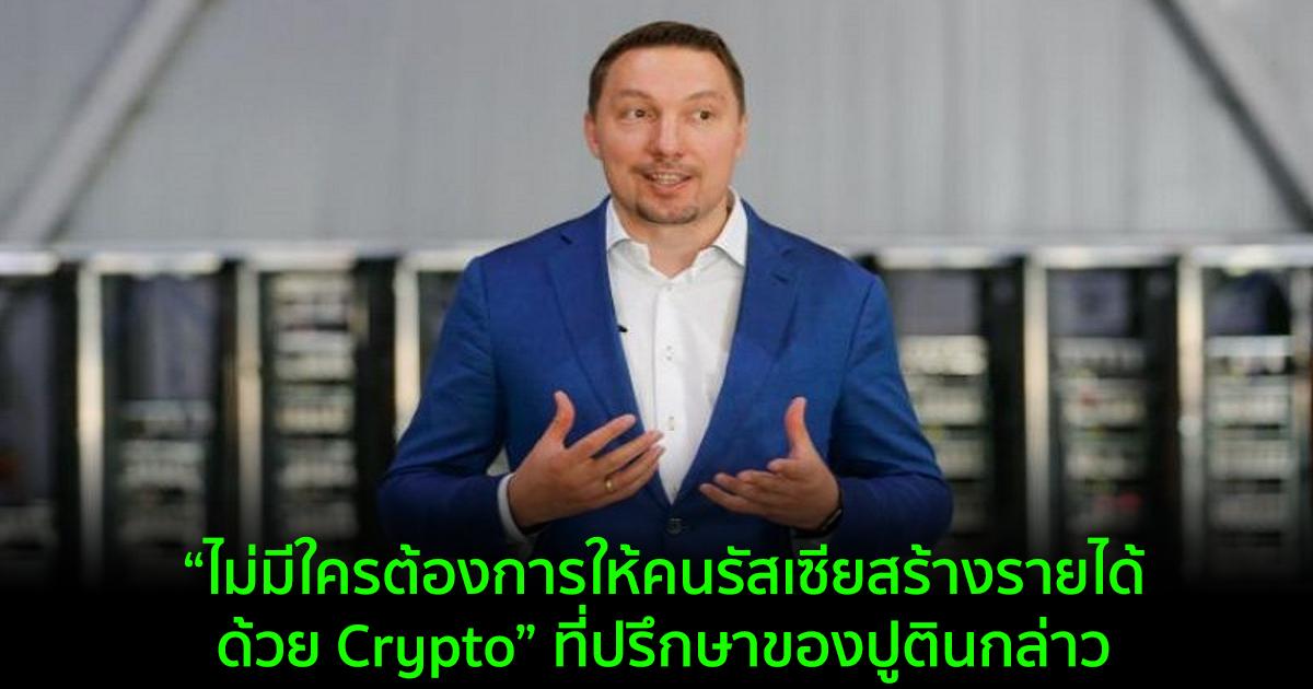 """""""ไม่มีใครต้องการให้คนรัสเซียสร้างรายได้ด้วย Crypto"""" ที่ปรึกษาของปูตินกล่าว"""