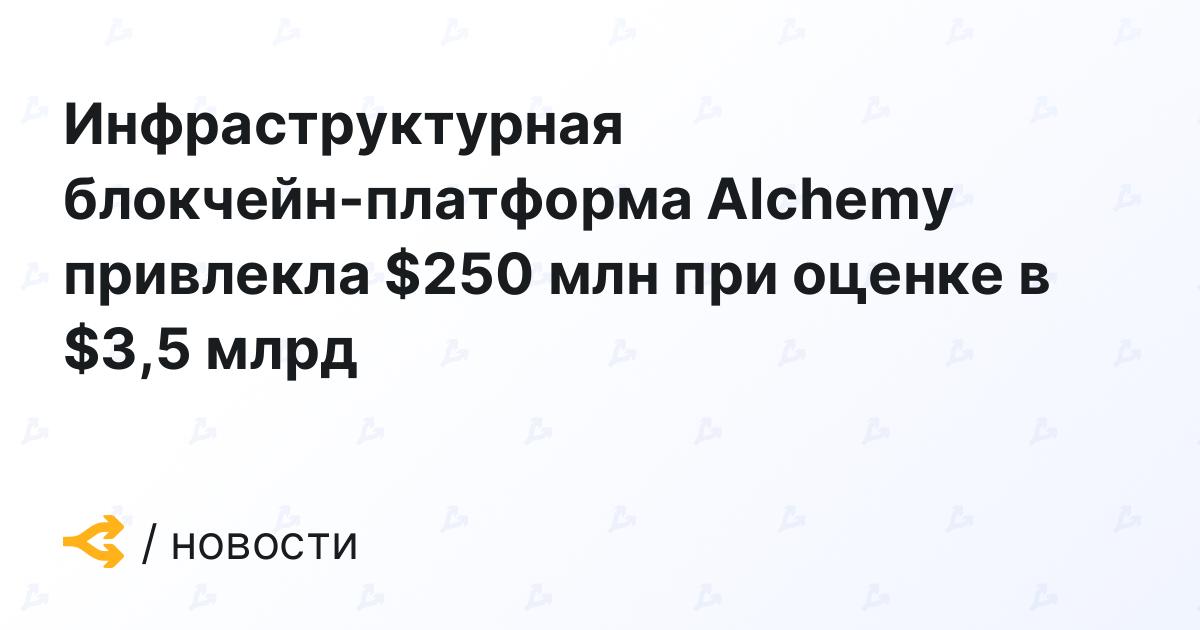 Инфраструктурная блокчейн-платформа Alchemy привлекла $250 млн при оценке в $3,5 млрд