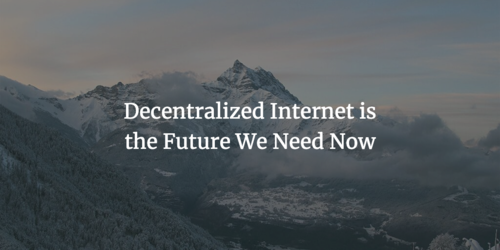 Decentralized Internet is the Future We Need Now