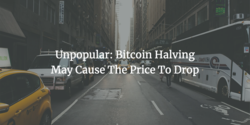 Unpopular: Bitcoin Halving May Cause The Price To Drop
