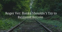 Roger Ver: Banks Shouldn't Try to Reinvent Bitcoin